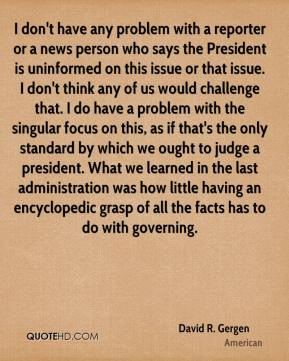 David R. Gergen - I don't have any problem with a reporter or a news person who says the President is uninformed on this issue or that issue. I don't think any of us would challenge that. I do have a problem with the singular focus on this, as if that's the only standard by which we ought to judge a president. What we learned in the last administration was how little having an encyclopedic grasp of all the facts has to do with governing.