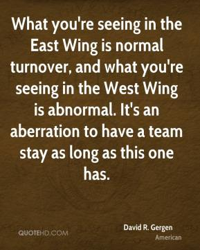 David R. Gergen - What you're seeing in the East Wing is normal turnover, and what you're seeing in the West Wing is abnormal. It's an aberration to have a team stay as long as this one has.