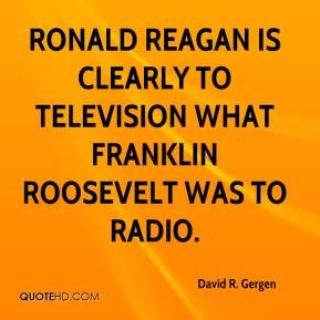 David R. Gergen - Ronald Reagan is clearly to television what Franklin Roosevelt was to radio.