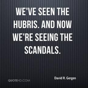 David R. Gergen - We've seen the hubris. And now we're seeing the scandals.
