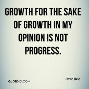 Growth for the sake of growth in my opinion is not progress.