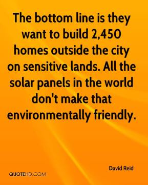 David Reid - The bottom line is they want to build 2,450 homes outside the city on sensitive lands. All the solar panels in the world don't make that environmentally friendly.