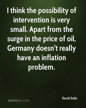 David Solin - I think the possibility of intervention is very small. Apart from the surge in the price of oil, Germany doesn't really have an inflation problem.