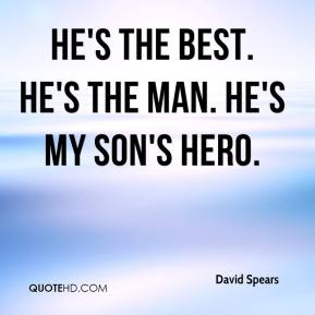 David Spears - He's the best. He's the man. He's my son's hero.