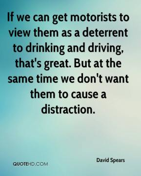David Spears - If we can get motorists to view them as a deterrent to drinking and driving, that's great. But at the same time we don't want them to cause a distraction.
