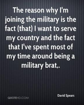 David Spears - The reason why I'm joining the military is the fact (that) I want to serve my country and the fact that I've spent most of my time around being a military brat.