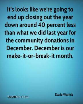 David Warrick - It's looks like we're going to end up closing out the year down around 40 percent less than what we did last year for the community donations in December. December is our make-it-or-break-it month.