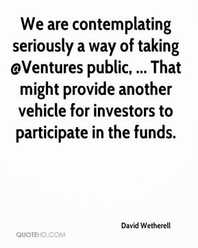 David Wetherell - We are contemplating seriously a way of taking @Ventures public, ... That might provide another vehicle for investors to participate in the funds.
