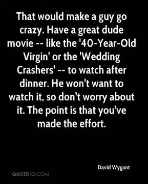 That would make a guy go crazy. Have a great dude movie -- like the '40-Year-Old Virgin' or the 'Wedding Crashers' -- to watch after dinner. He won't want to watch it, so don't worry about it. The point is that you've made the effort.
