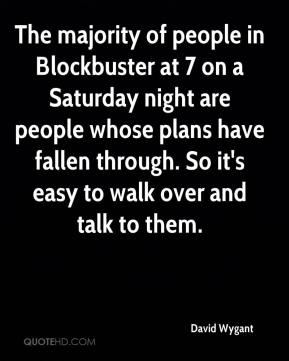 The majority of people in Blockbuster at 7 on a Saturday night are people whose plans have fallen through. So it's easy to walk over and talk to them.
