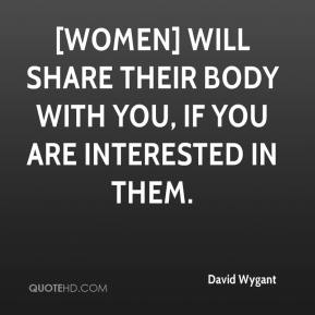 [Women] will share their body with you, if you are interested in them.