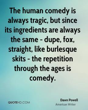 The human comedy is always tragic, but since its ingredients are always the same - dupe, fox, straight, like burlesque skits - the repetition through the ages is comedy.