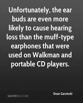 Dean Garstecki - Unfortunately, the ear buds are even more likely to cause hearing loss than the muff-type earphones that were used on Walkman and portable CD players.