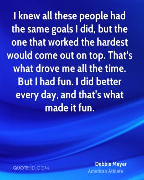 Debbie Meyer - I knew all these people had the same goals I did, but the one that worked the hardest would come out on top. That's what drove me all the time. But I had fun. I did better every day, and that's what made it fun.