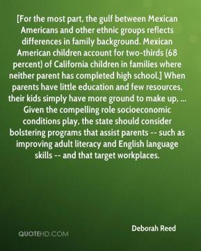 Deborah Reed - [For the most part, the gulf between Mexican Americans and other ethnic groups reflects differences in family background. Mexican American children account for two-thirds (68 percent) of California children in families where neither parent has completed high school.] When parents have little education and few resources, their kids simply have more ground to make up, ... Given the compelling role socioeconomic conditions play, the state should consider bolstering programs that assist parents -- such as improving adult literacy and English language skills -- and that target workplaces.