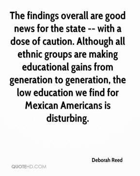 Deborah Reed - The findings overall are good news for the state -- with a dose of caution. Although all ethnic groups are making educational gains from generation to generation, the low education we find for Mexican Americans is disturbing.