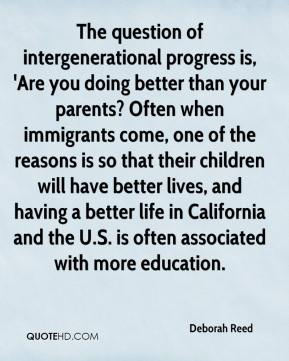 The question of intergenerational progress is, 'Are you doing better than your parents? Often when immigrants come, one of the reasons is so that their children will have better lives, and having a better life in California and the U.S. is often associated with more education.