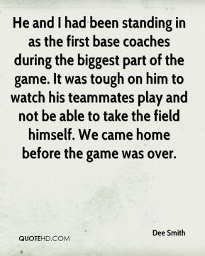 He and I had been standing in as the first base coaches during the biggest part of the game. It was tough on him to watch his teammates play and not be able to take the field himself. We came home before the game was over.