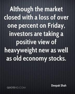 Deepak Shah - Although the market closed with a loss of over one percent on Friday, investors are taking a positive view of heavyweight new as well as old economy stocks.