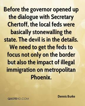 Dennis Burke - Before the governor opened up the dialogue with Secretary Chertoff, the local feds were basically stonewalling the state. The devil is in the details. We need to get the feds to focus not only on the border but also the impact of illegal immigration on metropolitan Phoenix.
