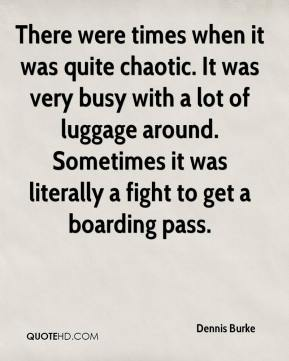 Dennis Burke - There were times when it was quite chaotic. It was very busy with a lot of luggage around. Sometimes it was literally a fight to get a boarding pass.