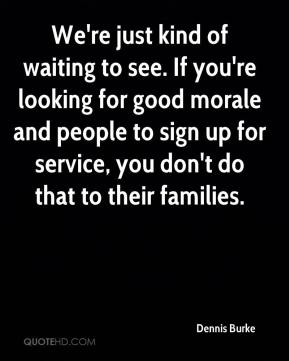 Dennis Burke - We're just kind of waiting to see. If you're looking for good morale and people to sign up for service, you don't do that to their families.