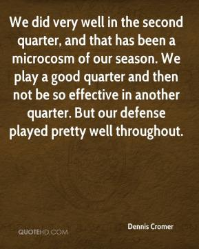 Dennis Cromer - We did very well in the second quarter, and that has been a microcosm of our season. We play a good quarter and then not be so effective in another quarter. But our defense played pretty well throughout.