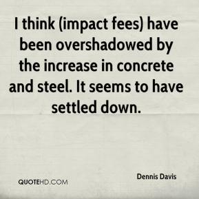 Dennis Davis - I think (impact fees) have been overshadowed by the increase in concrete and steel. It seems to have settled down.