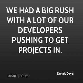 Dennis Davis - We had a big rush with a lot of our developers pushing to get projects in.
