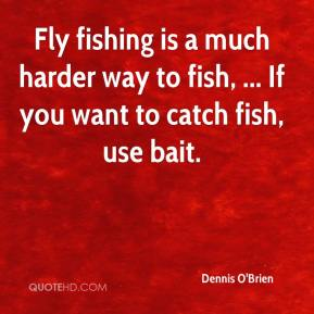 Dennis O'Brien - Fly fishing is a much harder way to fish, ... If you want to catch fish, use bait.