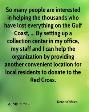 Dennis O'Brien - So many people are interested in helping the thousands who have lost everything on the Gulf Coast, ... By setting up a collection center in my office, my staff and I can help the organization by providing another convenient location for local residents to donate to the Red Cross.