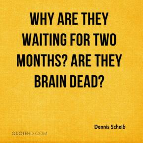 Why are they waiting for two months? Are they brain dead?