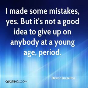 Dewon Brazelton - I made some mistakes, yes. But it's not a good idea to give up on anybody at a young age, period.