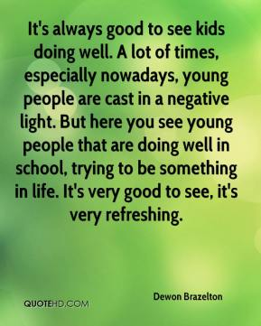 Dewon Brazelton - It's always good to see kids doing well. A lot of times, especially nowadays, young people are cast in a negative light. But here you see young people that are doing well in school, trying to be something in life. It's very good to see, it's very refreshing.