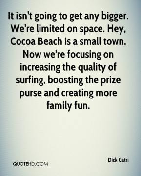 Dick Catri - It isn't going to get any bigger. We're limited on space. Hey, Cocoa Beach is a small town. Now we're focusing on increasing the quality of surfing, boosting the prize purse and creating more family fun.
