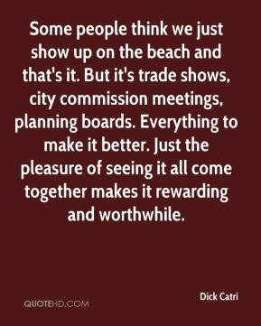 Dick Catri - Some people think we just show up on the beach and that's it. But it's trade shows, city commission meetings, planning boards. Everything to make it better. Just the pleasure of seeing it all come together makes it rewarding and worthwhile.