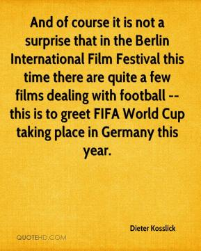 Dieter Kosslick - And of course it is not a surprise that in the Berlin International Film Festival this time there are quite a few films dealing with football -- this is to greet FIFA World Cup taking place in Germany this year.