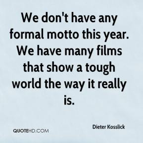 Dieter Kosslick - We don't have any formal motto this year. We have many films that show a tough world the way it really is.