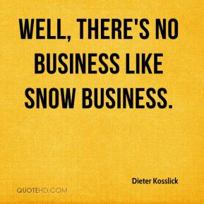 Well, there's no business like snow business.
