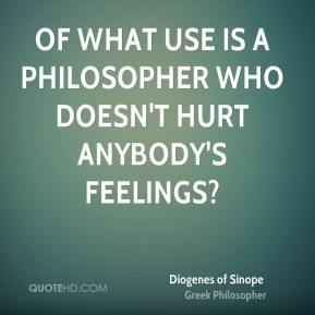 Diogenes of Sinope - Of what use is a philosopher who doesn't hurt anybody's feelings?