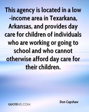 Don Capshaw - This agency is located in a low-income area in Texarkana, Arkansas, and provides day care for children of individuals who are working or going to school and who cannot otherwise afford day care for their children.