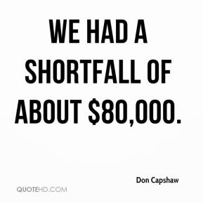 Don Capshaw - We had a shortfall of about $80,000.