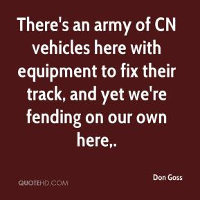 Don Goss - There's an army of CN vehicles here with equipment to fix their track, and yet we're fending on our own here.