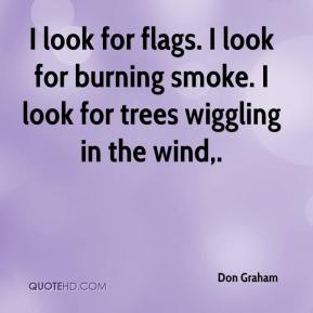Don Graham - I look for flags. I look for burning smoke. I look for trees wiggling in the wind.