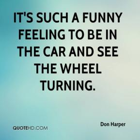 Don Harper - It's such a funny feeling to be in the car and see the wheel turning.