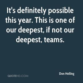 Don Helling - It's definitely possible this year. This is one of our deepest, if not our deepest, teams.