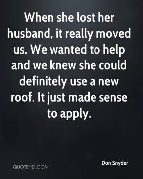 When she lost her husband, it really moved us. We wanted to help and we knew she could definitely use a new roof. It just made sense to apply.
