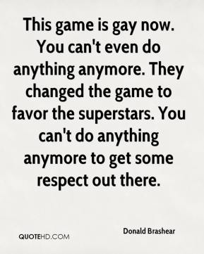 Donald Brashear - This game is gay now. You can't even do anything anymore. They changed the game to favor the superstars. You can't do anything anymore to get some respect out there.