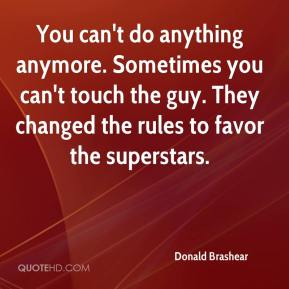 Donald Brashear - You can't do anything anymore. Sometimes you can't touch the guy. They changed the rules to favor the superstars.