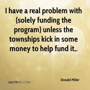 Donald Miller - I have a real problem with (solely funding the program) unless the townships kick in some money to help fund it.